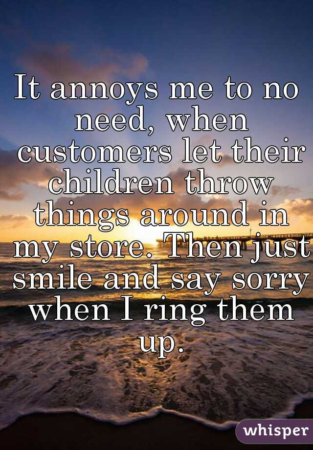 It annoys me to no need, when customers let their children throw things around in my store. Then just smile and say sorry when I ring them up.