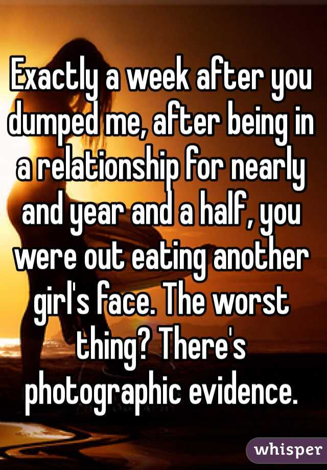 Exactly a week after you dumped me, after being in a relationship for nearly and year and a half, you were out eating another girl's face. The worst thing? There's photographic evidence.