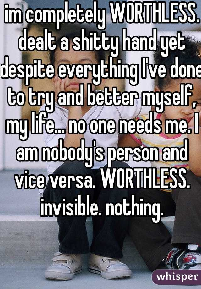 im completely WORTHLESS. dealt a shitty hand yet despite everything I've done to try and better myself, my life... no one needs me. I am nobody's person and vice versa. WORTHLESS. invisible. nothing.