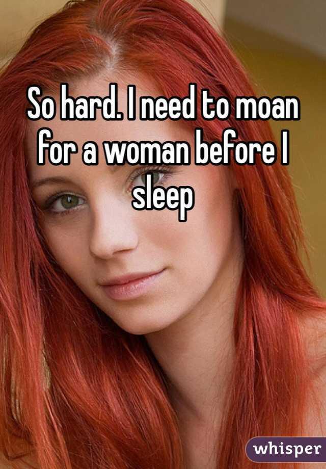 So hard. I need to moan for a woman before I sleep