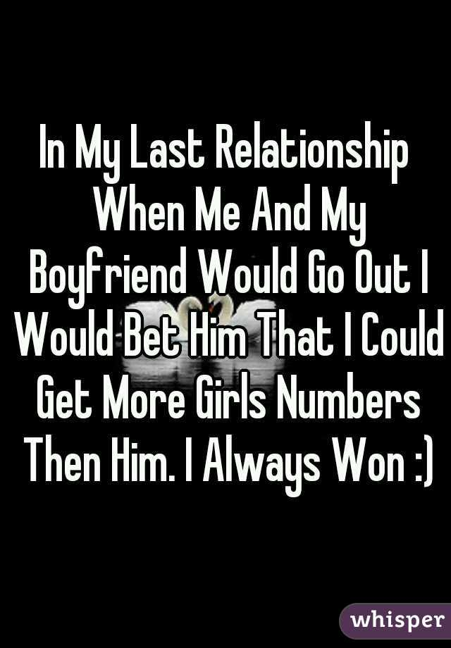 In My Last Relationship When Me And My Boyfriend Would Go Out I Would Bet Him That I Could Get More Girls Numbers Then Him. I Always Won :)