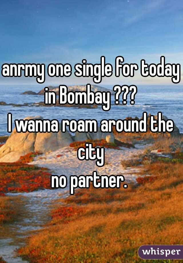 anrmy one single for today in Bombay ???  I wanna roam around the city  no partner.