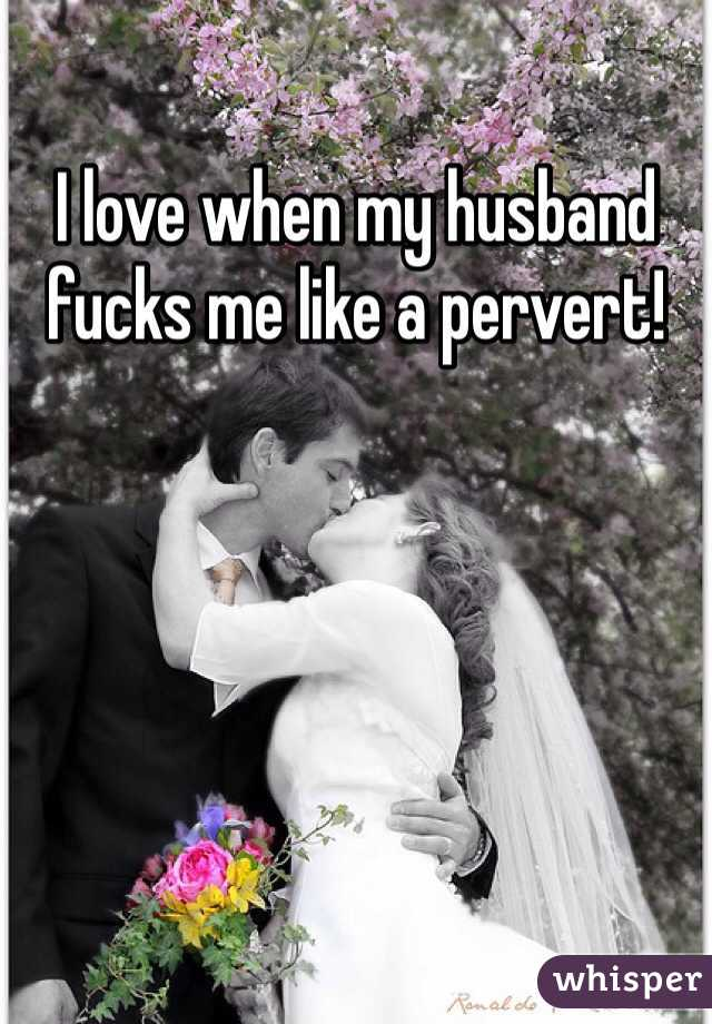 I love when my husband fucks me like a pervert!