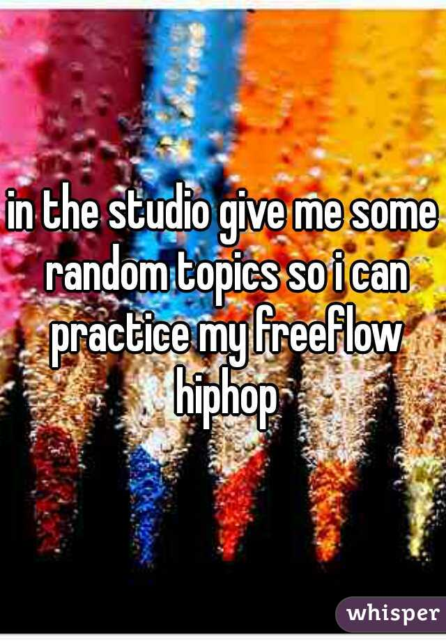 in the studio give me some random topics so i can practice my freeflow hiphop