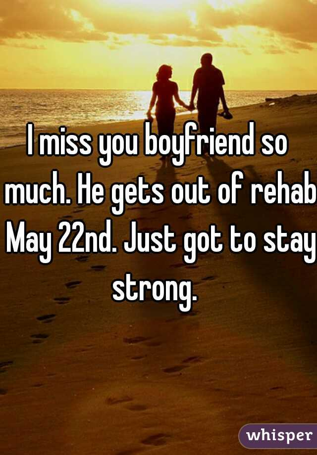 I miss you boyfriend so much. He gets out of rehab May 22nd. Just got to stay strong.