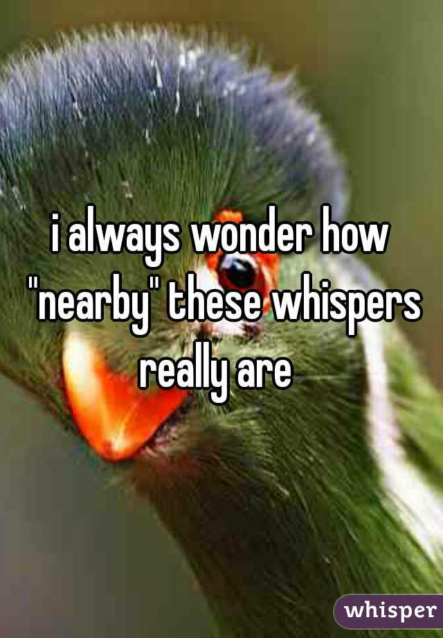 """i always wonder how """"nearby"""" these whispers really are"""