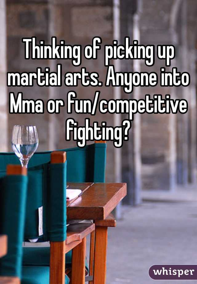 Thinking of picking up martial arts. Anyone into Mma or fun/competitive fighting?