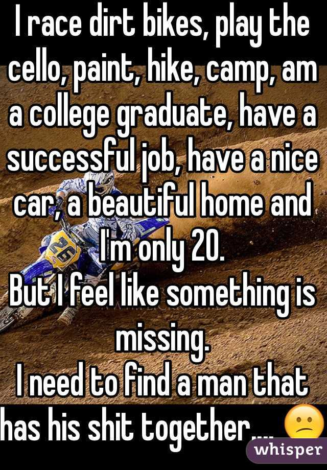 I race dirt bikes, play the cello, paint, hike, camp, am a college graduate, have a successful job, have a nice car, a beautiful home and I'm only 20.  But I feel like something is missing. I need to find a man that has his shit together.... 😕