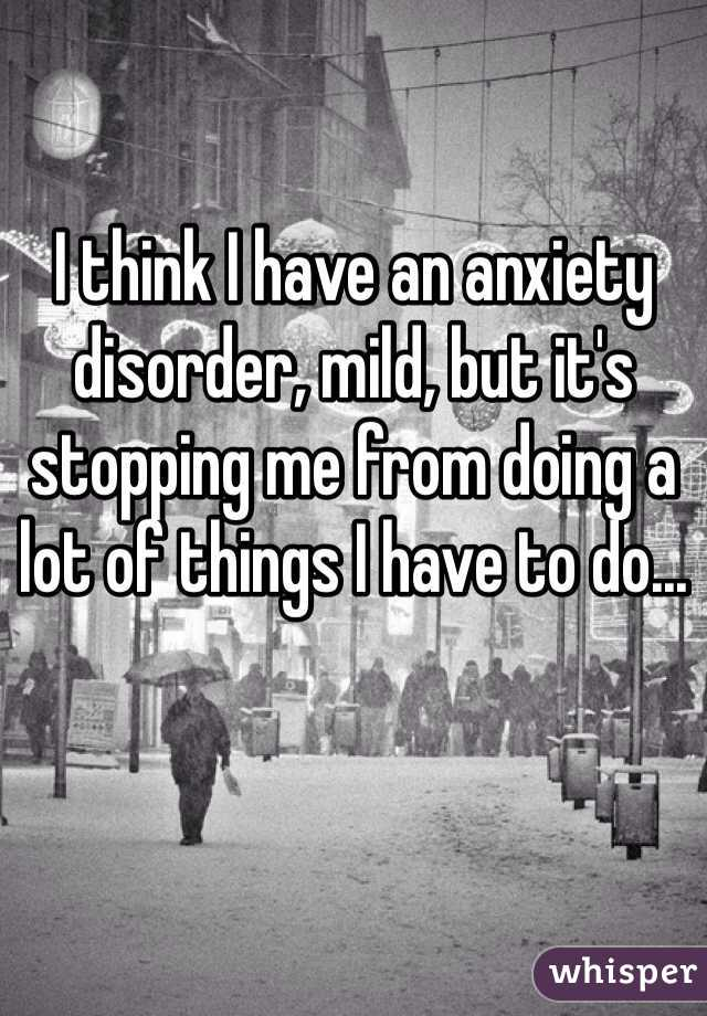 I think I have an anxiety disorder, mild, but it's stopping me from doing a lot of things I have to do...