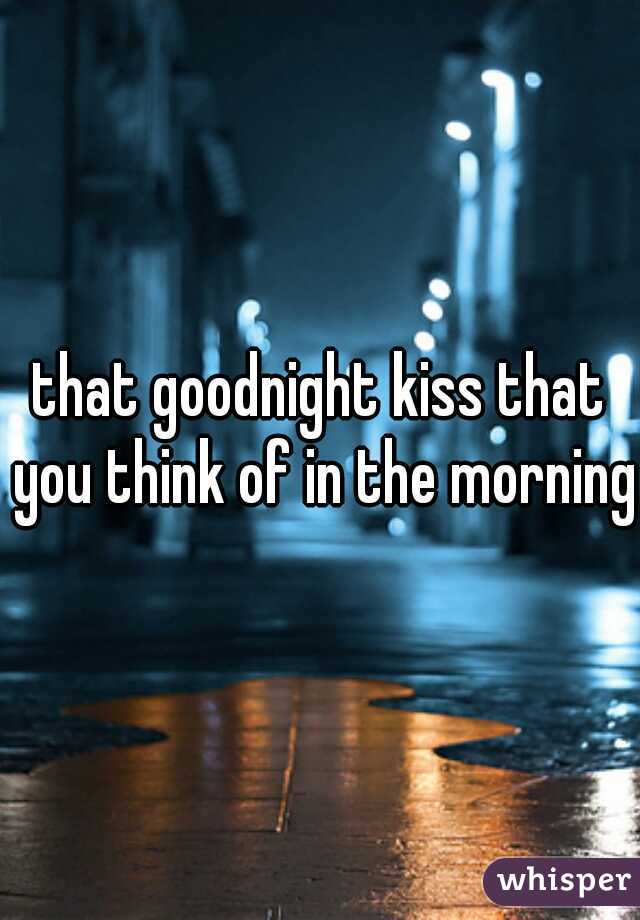 that goodnight kiss that you think of in the morning