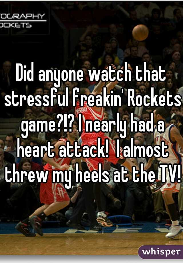 Did anyone watch that stressful freakin' Rockets game?!? I nearly had a heart attack!  I almost threw my heels at the TV!