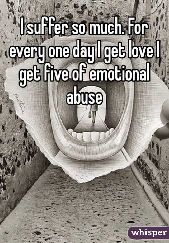 I suffer so much. For every one day I get love I get five of emotional abuse