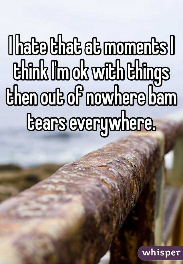 I hate that at moments I think I'm ok with things then out of nowhere bam tears everywhere.