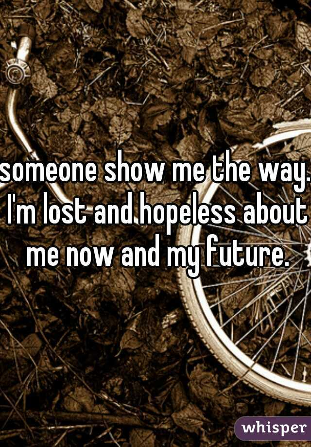 someone show me the way. I'm lost and hopeless about me now and my future.