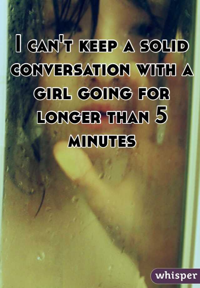 I can't keep a solid conversation with a girl going for longer than 5 minutes