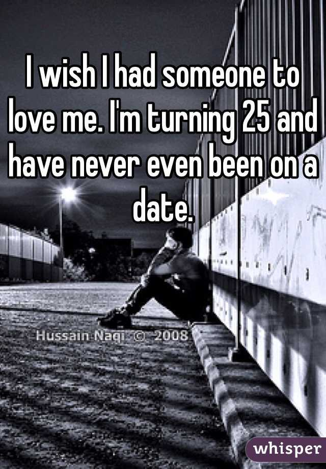 I wish I had someone to love me. I'm turning 25 and have never even been on a date.