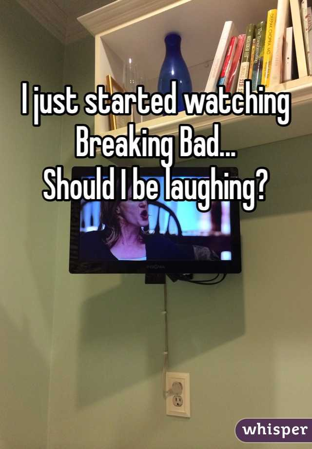 I just started watching Breaking Bad...  Should I be laughing?