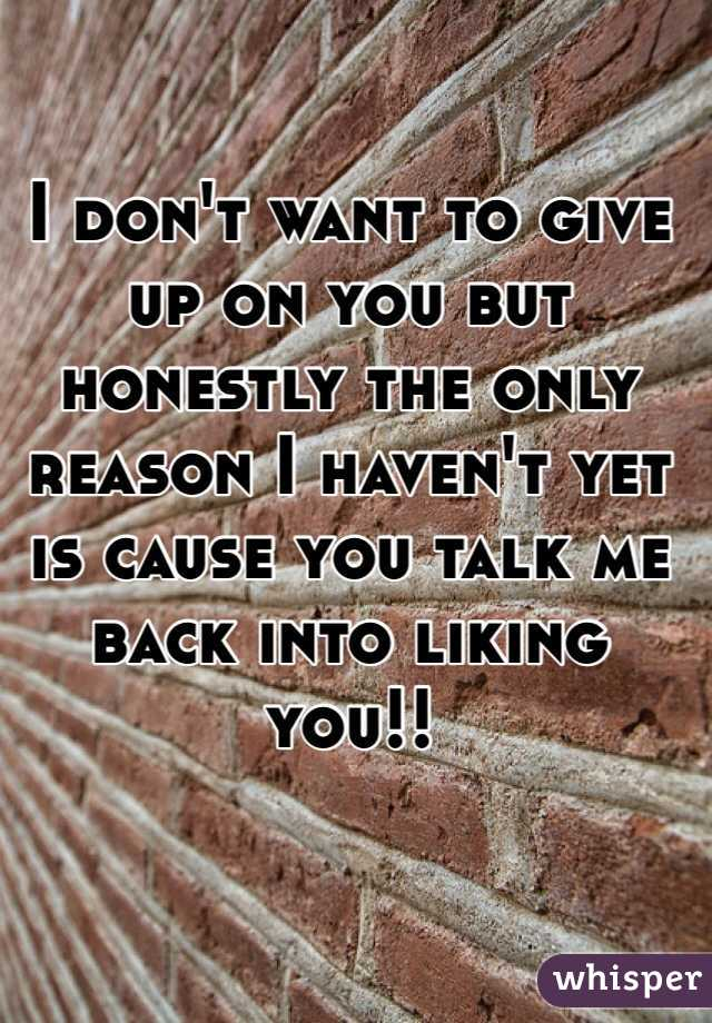 I don't want to give up on you but honestly the only reason I haven't yet is cause you talk me back into liking you!!