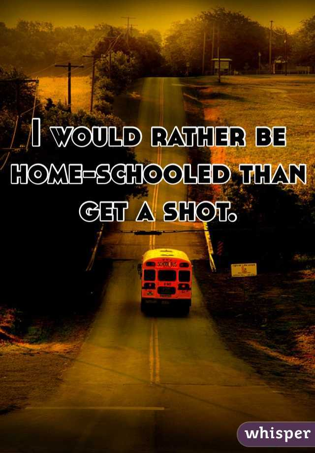 I would rather be home-schooled than get a shot.