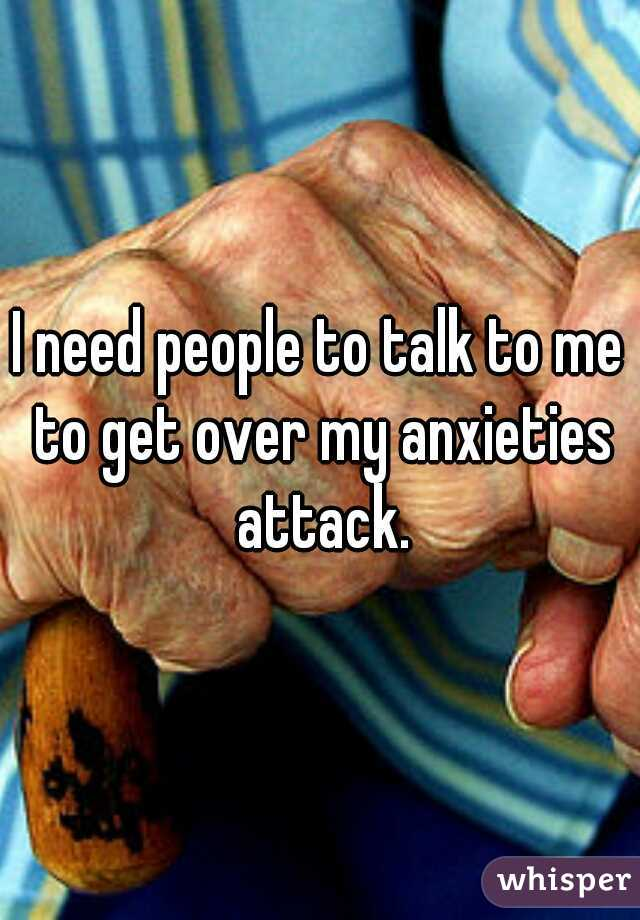 I need people to talk to me to get over my anxieties attack.
