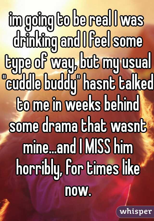 "im going to be real I was drinking and I feel some type of way, but my usual ""cuddle buddy"" hasnt talked to me in weeks behind some drama that wasnt mine...and I MISS him horribly, for times like now."