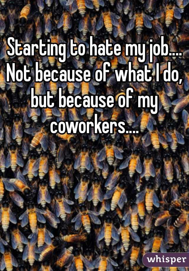 Starting to hate my job.... Not because of what I do, but because of my coworkers....