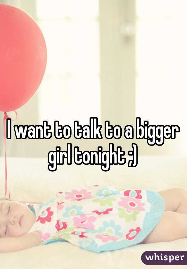 I want to talk to a bigger girl tonight ;)