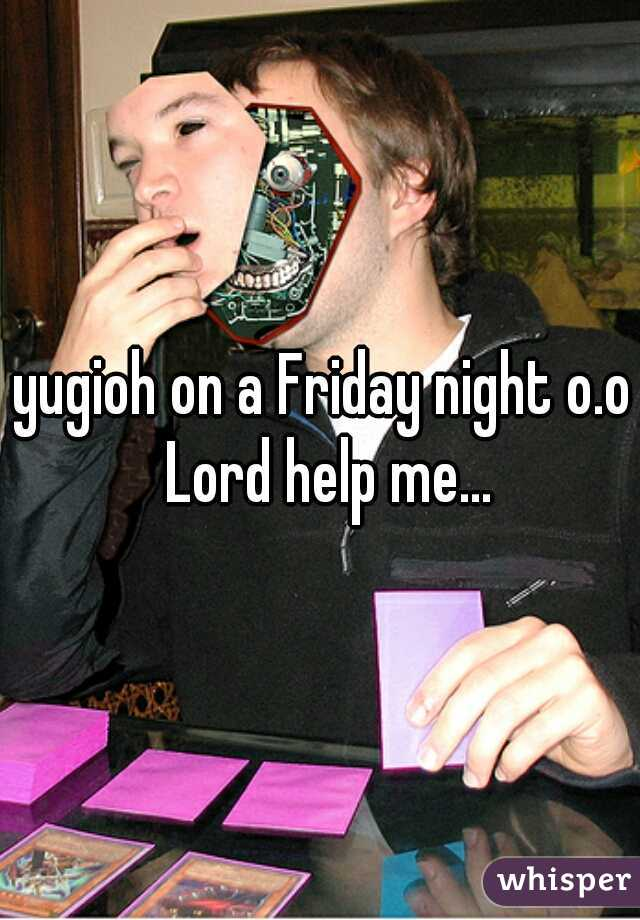 yugioh on a Friday night o.o Lord help me...