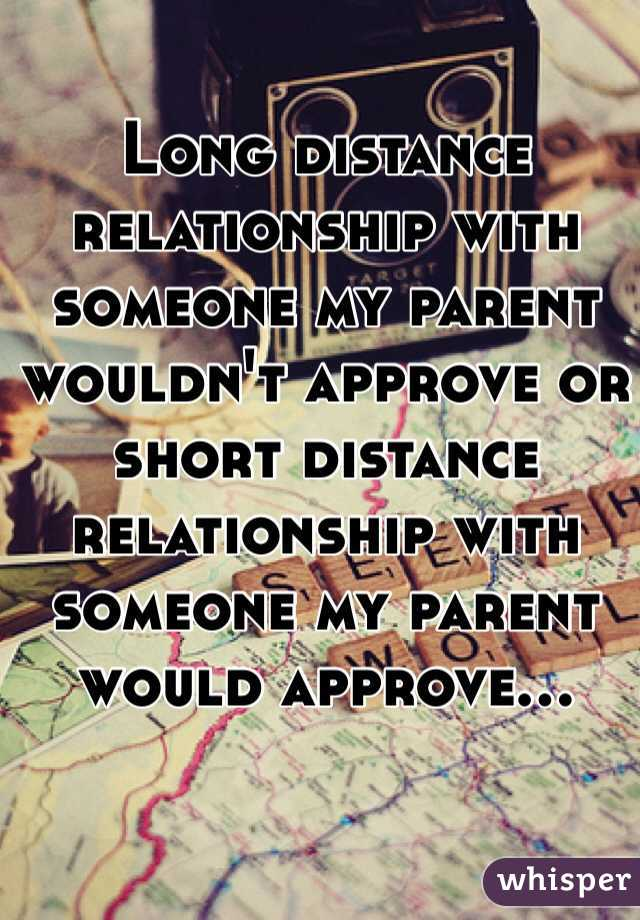Long distance relationship with someone my parent wouldn't approve or short distance relationship with someone my parent would approve…