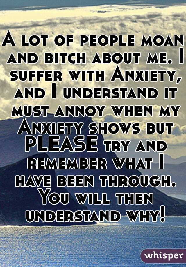 A lot of people moan and bitch about me. I suffer with Anxiety, and I understand it must annoy when my Anxiety shows but PLEASE try and remember what I have been through. You will then understand why!