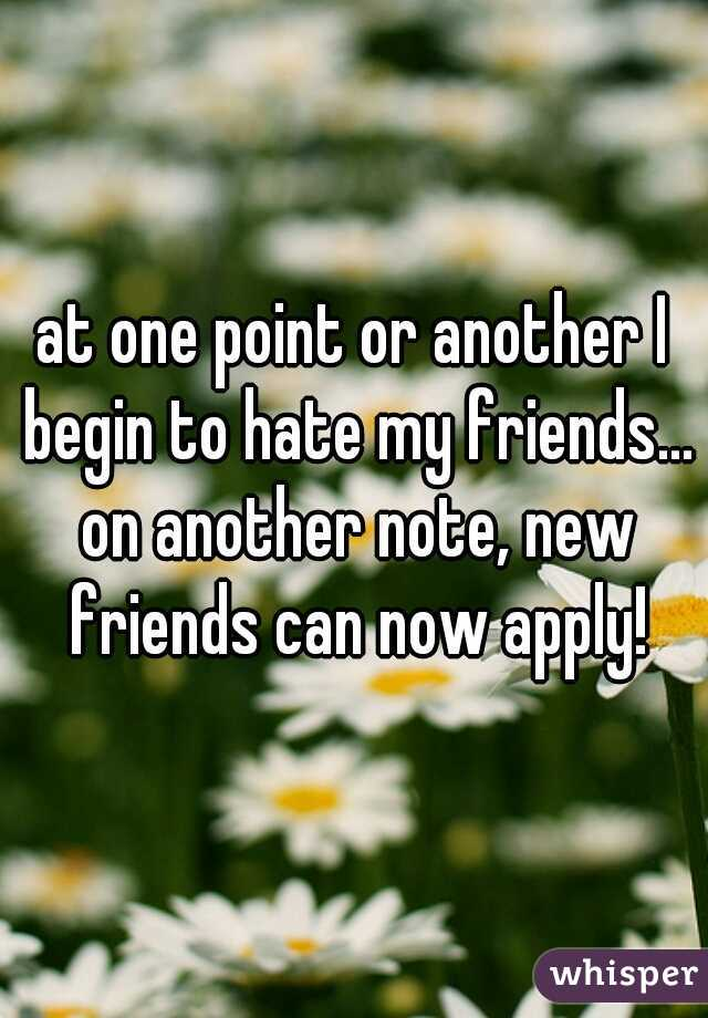 at one point or another I begin to hate my friends... on another note, new friends can now apply!