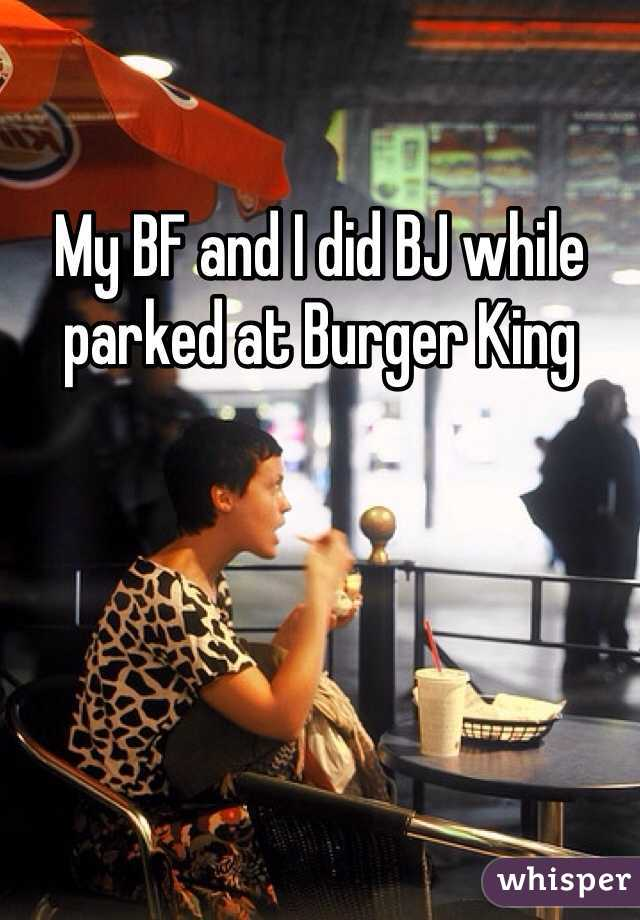 My BF and I did BJ while parked at Burger King