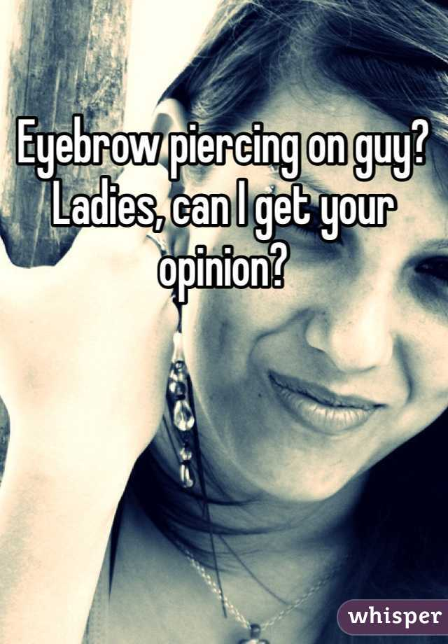 Eyebrow piercing on guy? Ladies, can I get your opinion?