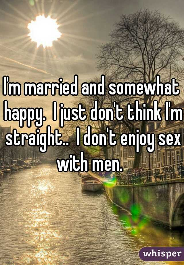 I'm married and somewhat happy.  I just don't think I'm straight..  I don't enjoy sex with men.