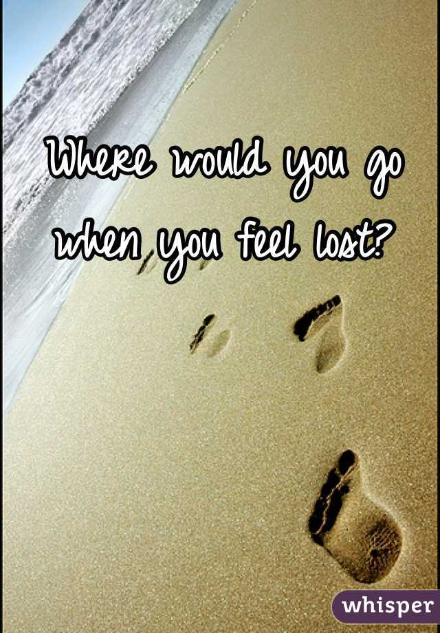Where would you go when you feel lost?