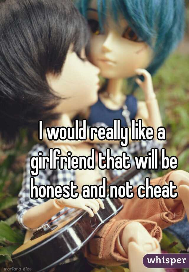 I would really like a girlfriend that will be honest and not cheat