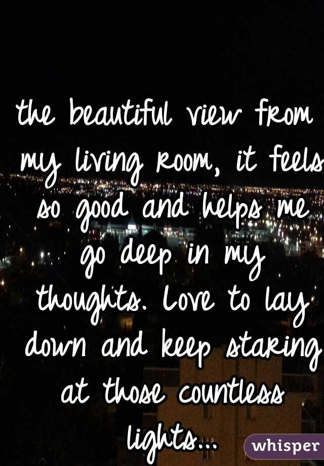 the beautiful view from my living room, it feels so good and helps me go deep in my thoughts. Love to lay down and keep staring at those countless lights...