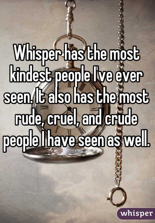 Whisper has the most kindest people I've ever seen. It also has the most rude, cruel, and crude people I have seen as well.
