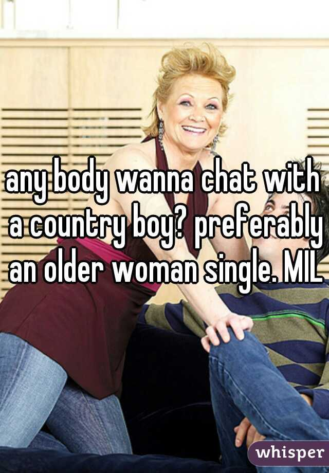 any body wanna chat with a country boy? preferably an older woman single. MILF