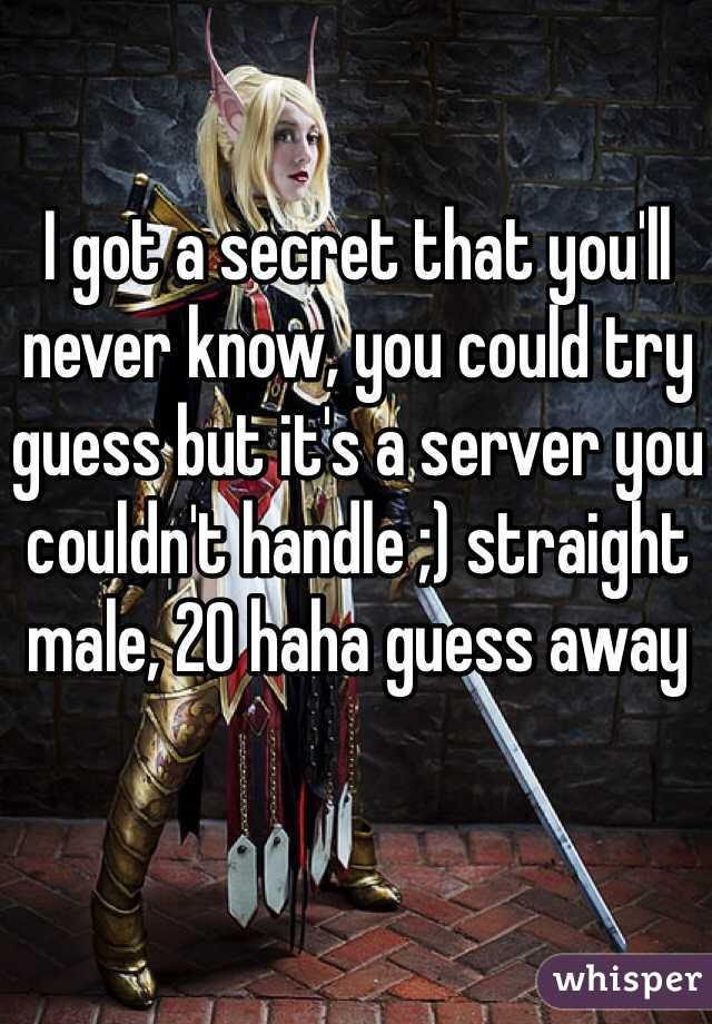 I got a secret that you'll never know, you could try guess but it's a server you couldn't handle ;) straight male, 20 haha guess away