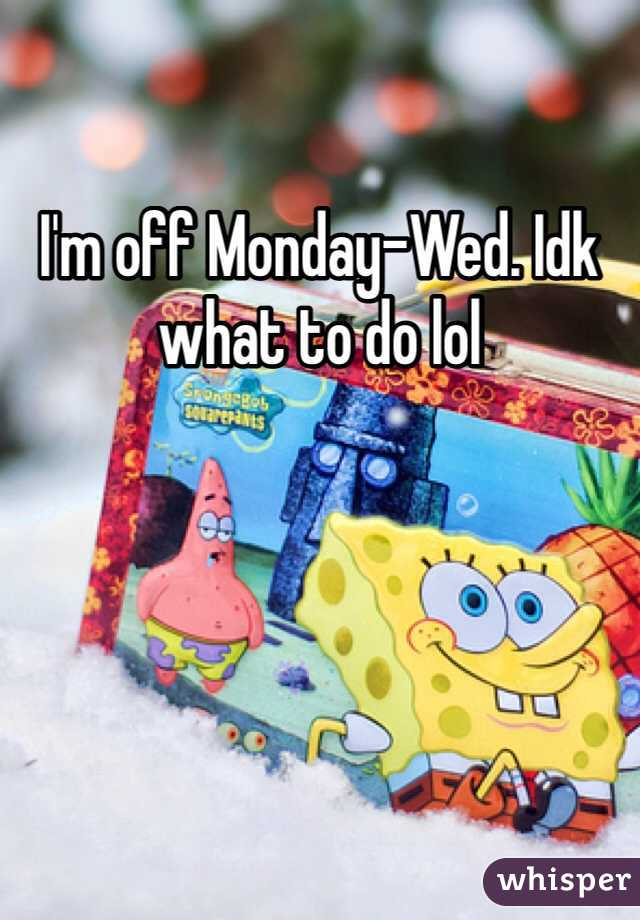 I'm off Monday-Wed. Idk what to do lol