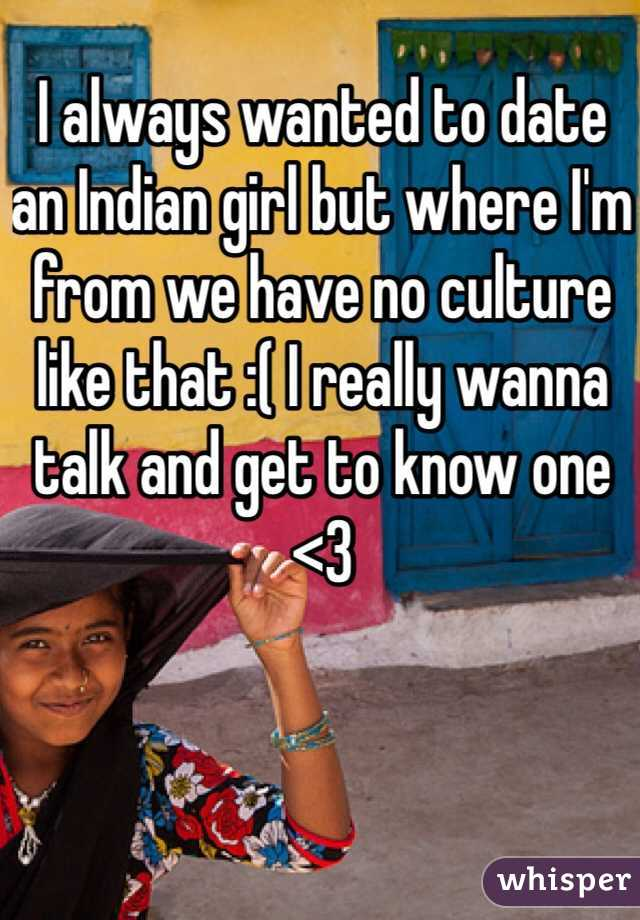 I always wanted to date an Indian girl but where I'm from we have no culture like that :( I really wanna talk and get to know one <3