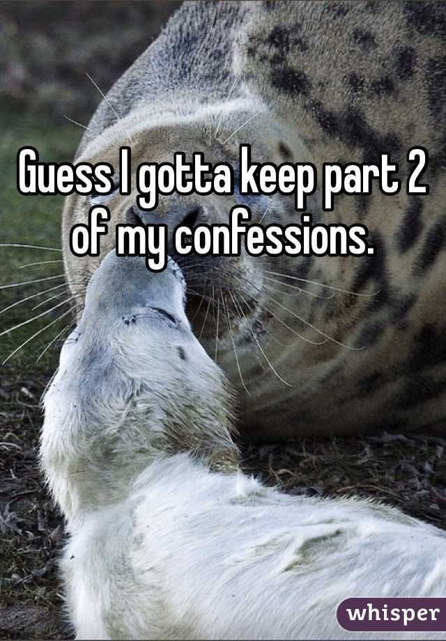 Guess I gotta keep part 2 of my confessions.