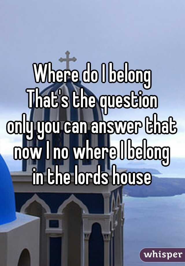 Where do I belong That's the question only you can answer that now I no where I belong  in the lords house