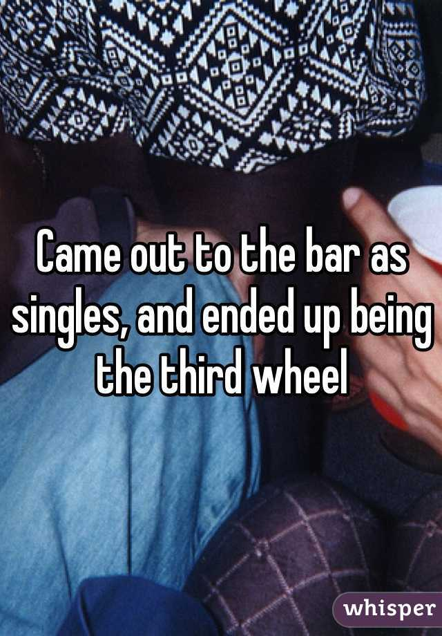 Came out to the bar as singles, and ended up being the third wheel