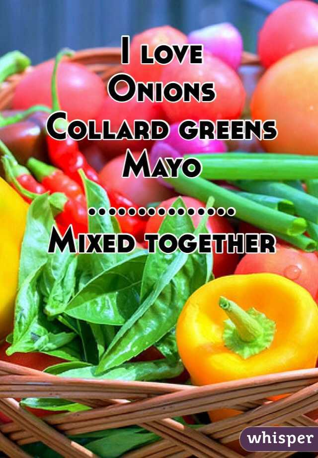I love  Onions Collard greens Mayo ............... Mixed together