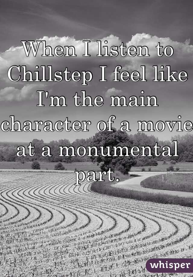 When I listen to Chillstep I feel like I'm the main character of a movie at a monumental part.