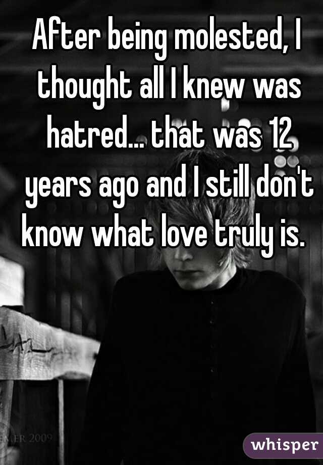 After being molested, I thought all I knew was hatred... that was 12 years ago and I still don't know what love truly is.