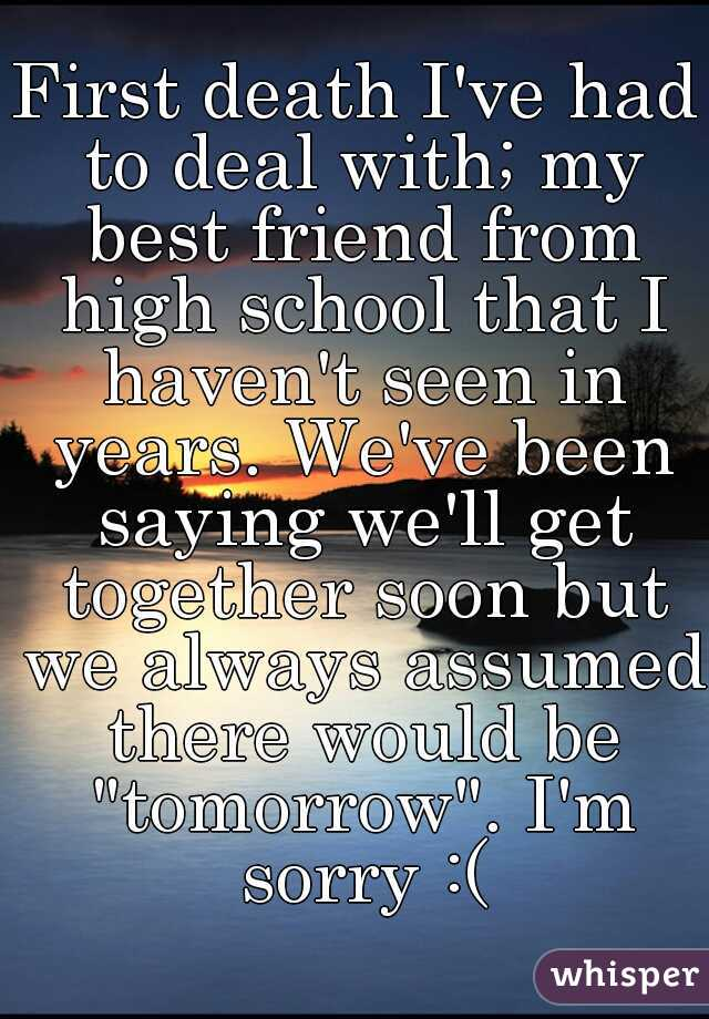 """First death I've had to deal with; my best friend from high school that I haven't seen in years. We've been saying we'll get together soon but we always assumed there would be """"tomorrow"""". I'm sorry :("""