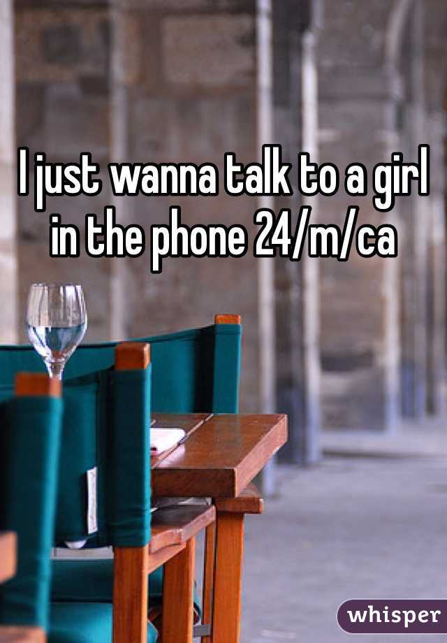 I just wanna talk to a girl in the phone 24/m/ca